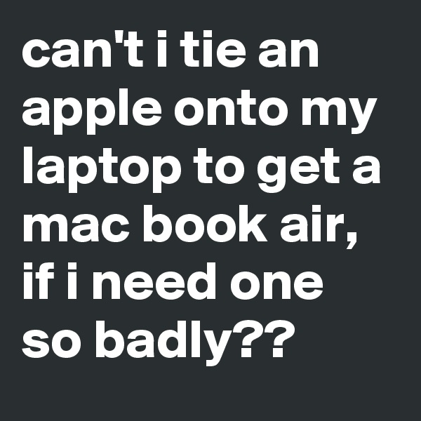 can't i tie an apple onto my laptop to get a mac book air, if i need one so badly??