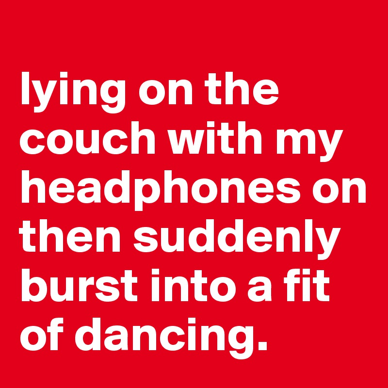 lying on the couch with my headphones on then suddenly burst into a fit of dancing.