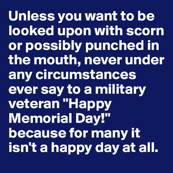 """Unless you want to be looked upon with scorn or possibly punched in the mouth, never under any circumstances ever say to a military veteran """"Happy Memorial Day!"""" because for many it isn't a happy day at all."""