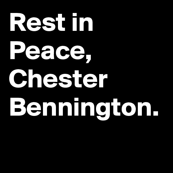 Rest in Peace, Chester Bennington.
