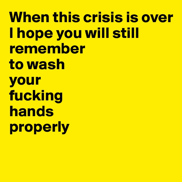When this crisis is over  I hope you will still remember to wash  your  fucking hands properly