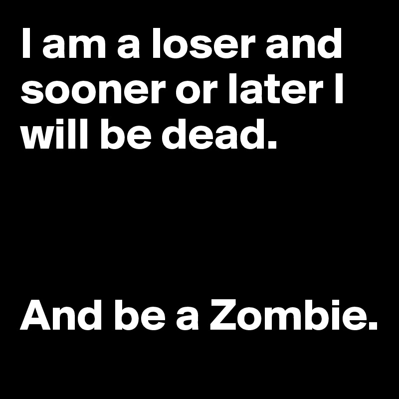I am a loser and sooner or later I will be dead.     And be a Zombie.