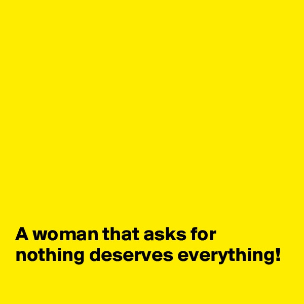 A woman that asks for nothing deserves everything!