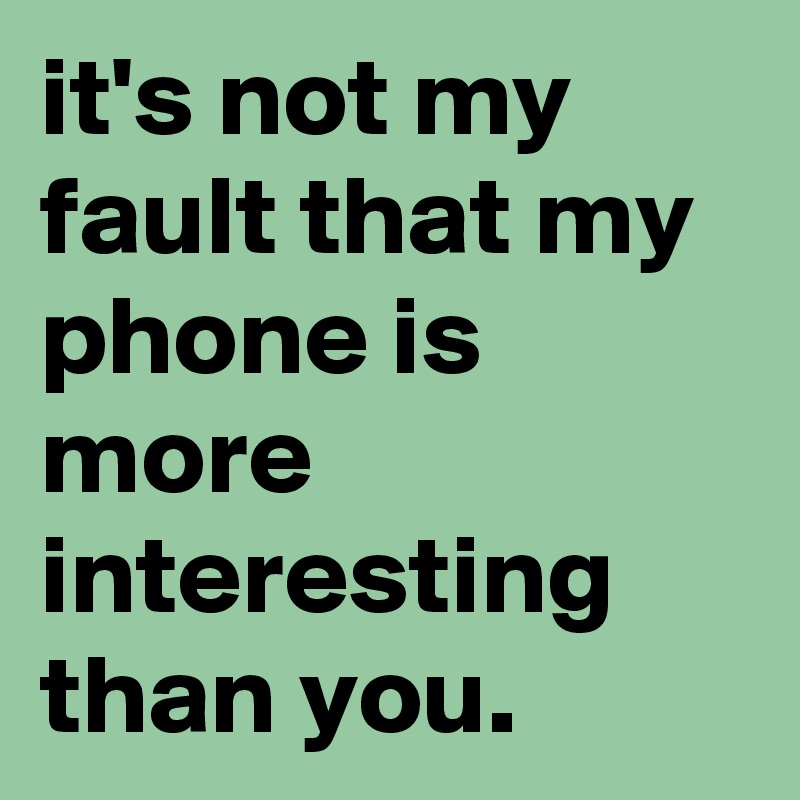 it's not my fault that my phone is more interesting than you.