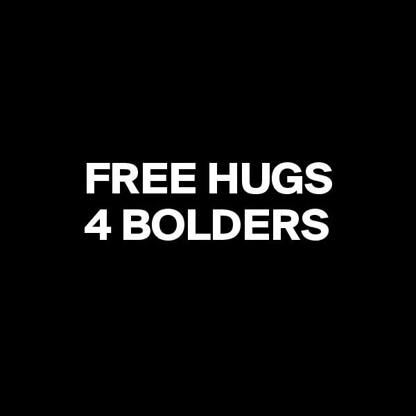 FREE HUGS        4 BOLDERS