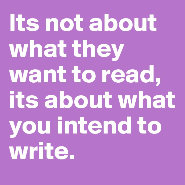 Its not about what they want to read, its about what you intend to write.