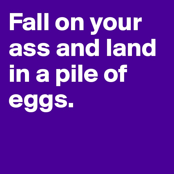 Fall on your ass and land in a pile of eggs.