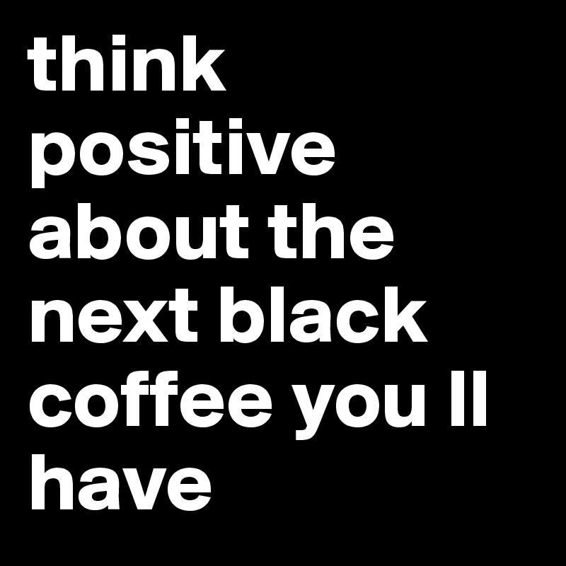 think positive about the next black coffee you ll have