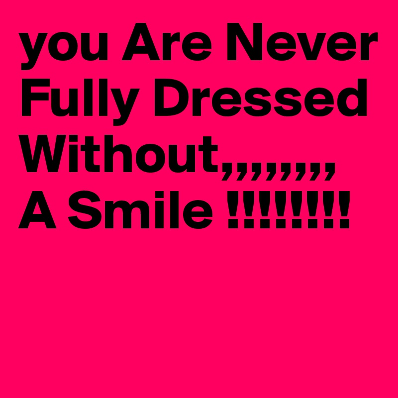 you Are Never Fully Dressed Without,,,,,,,, A Smile !!!!!!!!