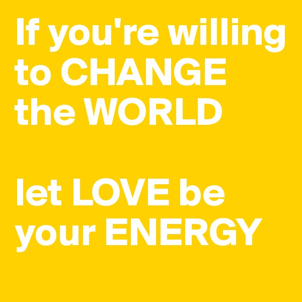 If you're willing to CHANGE the WORLD  let LOVE be your ENERGY