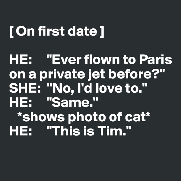"""[ On first date ]  HE:     """"Ever flown to Paris  on a private jet before?"""" SHE:  """"No, I'd love to."""" HE:     """"Same.""""    *shows photo of cat* HE:     """"This is Tim."""""""
