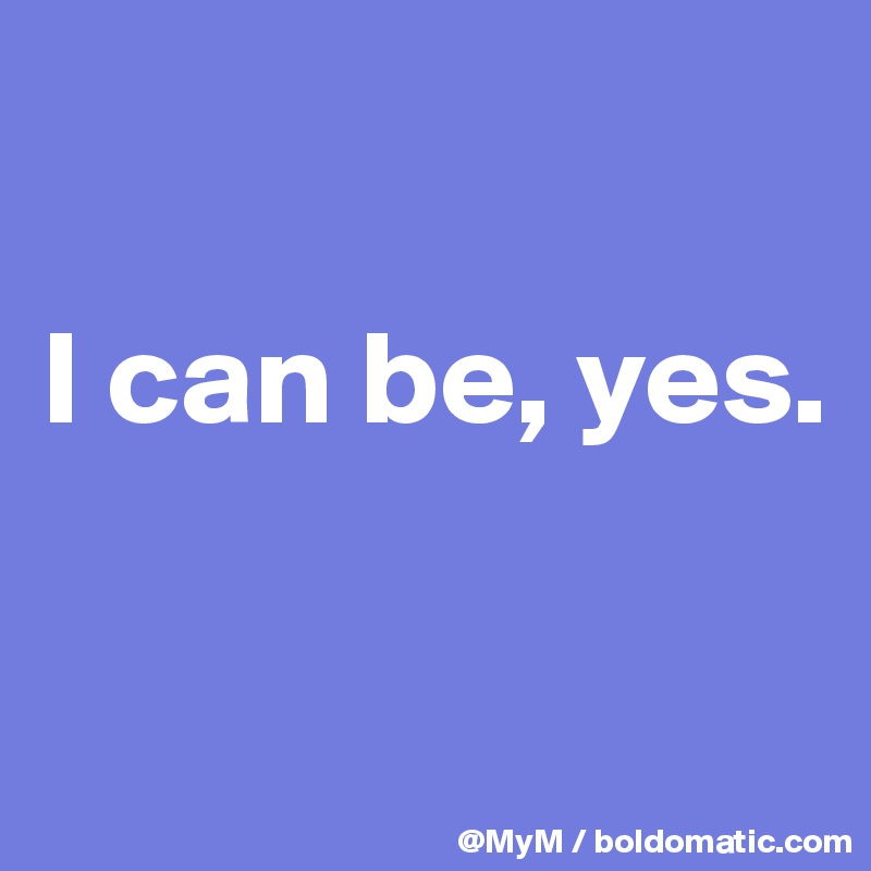 I can be, yes.
