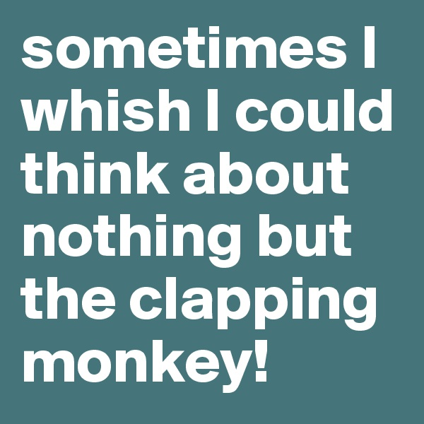 sometimes I whish I could think about nothing but the clapping monkey!
