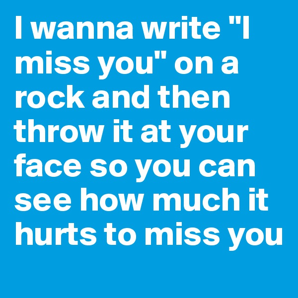 """I wanna write """"I miss you"""" on a rock and then throw it at your face so you can see how much it hurts to miss you"""