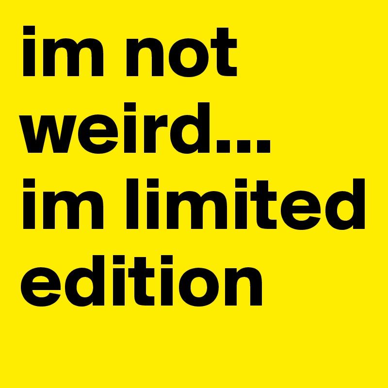 im not weird... im limited edition