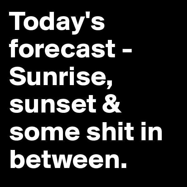 Today's forecast - Sunrise, sunset & some shit in between.