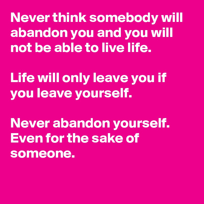 Never think somebody will abandon you and you will not be able to live life.  Life will only leave you if you leave yourself.  Never abandon yourself. Even for the sake of someone.