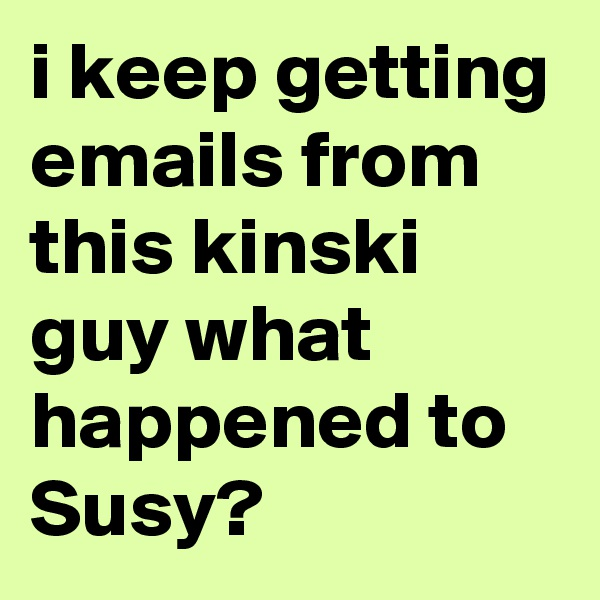 i keep getting emails from this kinski guy what happened to Susy?