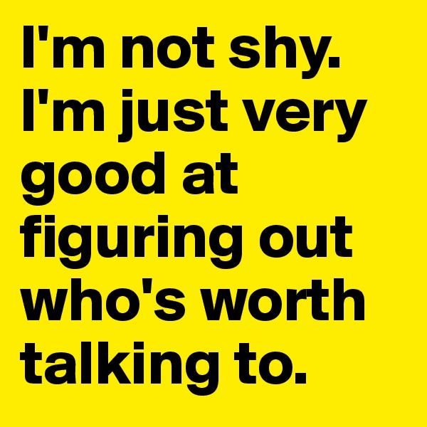 I'm not shy. I'm just very good at figuring out who's worth talking to.