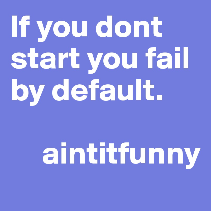 If you dont start you fail by default.        aintitfunny