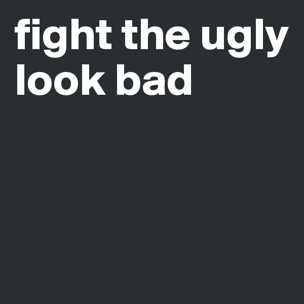 fight the ugly look bad