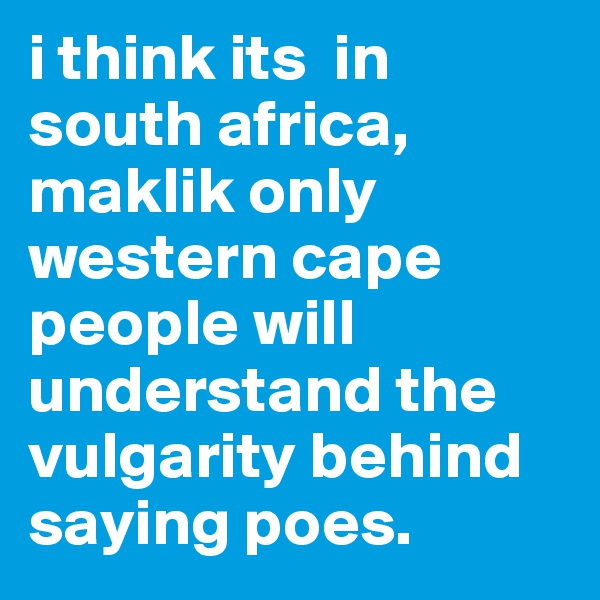 i think its  in south africa, maklik only western cape people will understand the vulgarity behind saying poes.