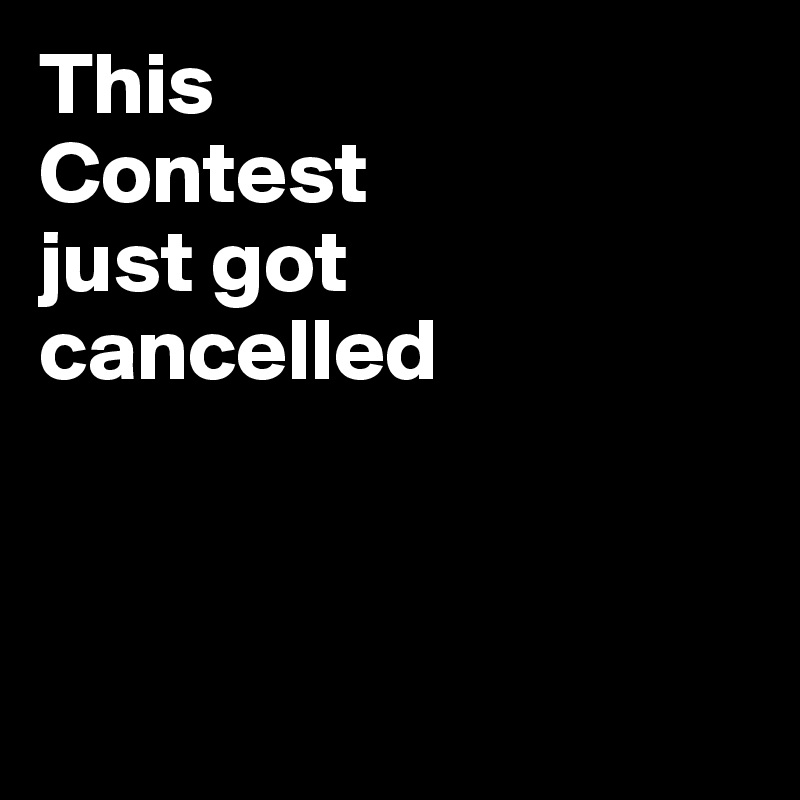 This  Contest  just got  cancelled