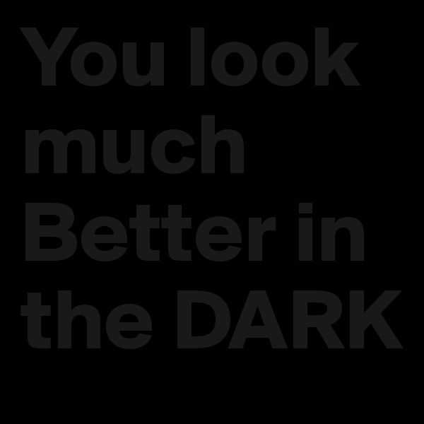 You look much Better in the DARK