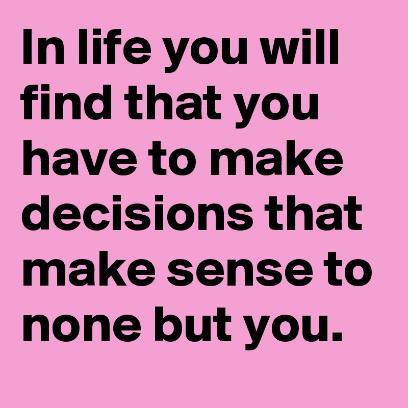 In life you will find that you have to make decisions that make sense to none but you.