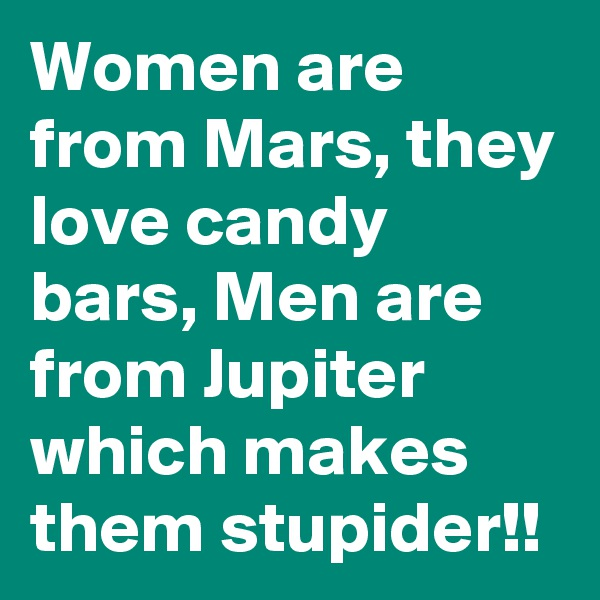 Women are from Mars, they love candy bars, Men are from Jupiter which makes them stupider!!