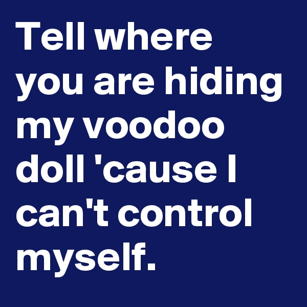 Tell where you are hiding my voodoo doll 'cause I can't control myself.