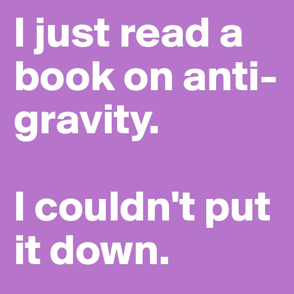 I just read a book on anti-gravity.   I couldn't put it down.
