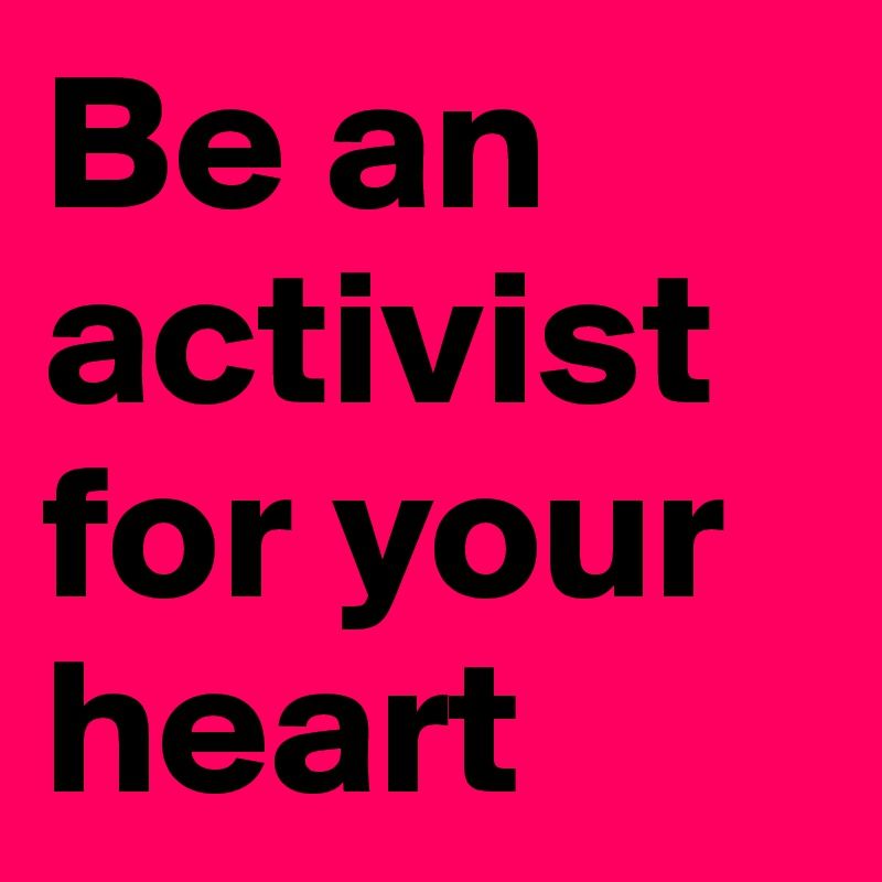 Be an activist for your heart