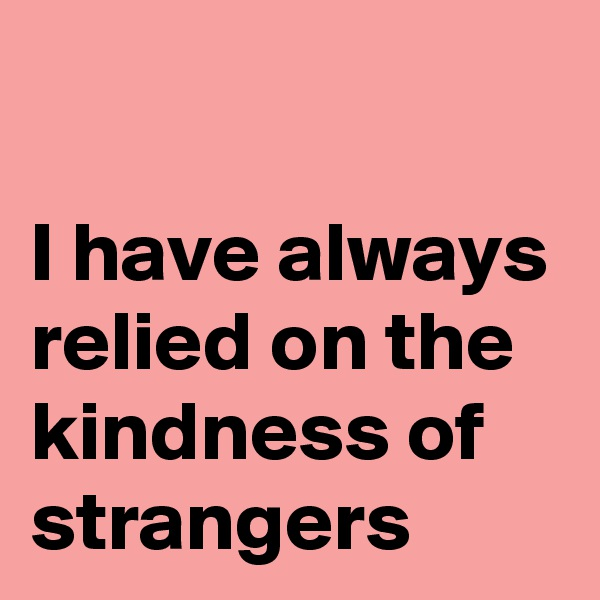 I have always relied on the kindness of strangers