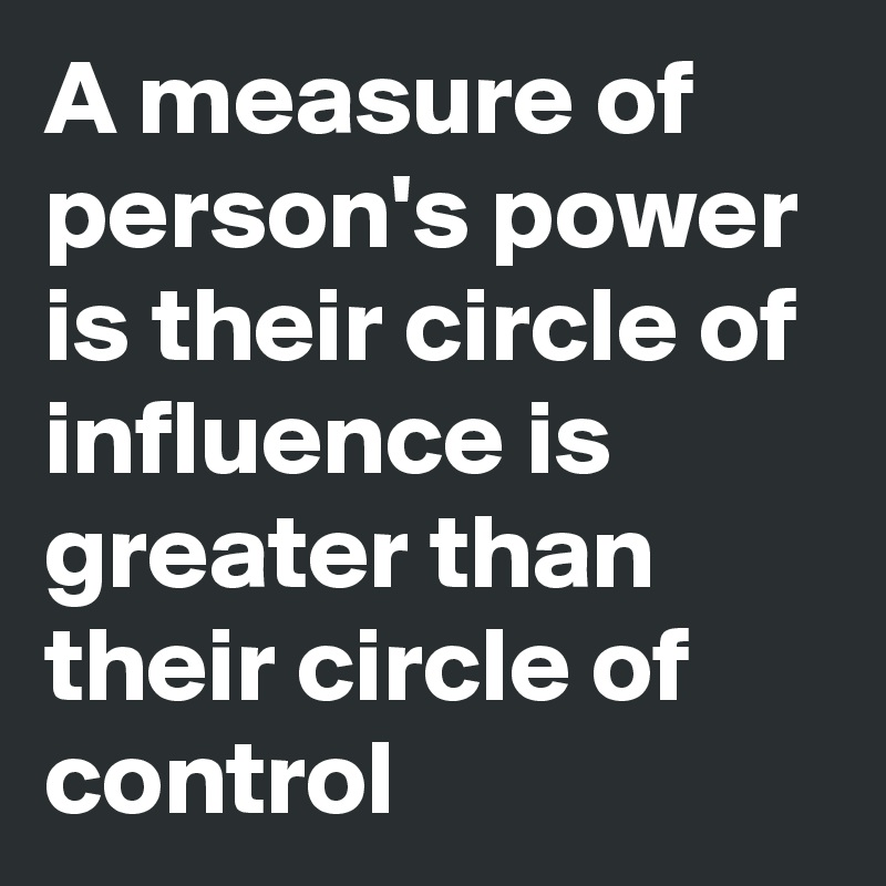 A measure of person's power is their circle of influence is greater than their circle of control