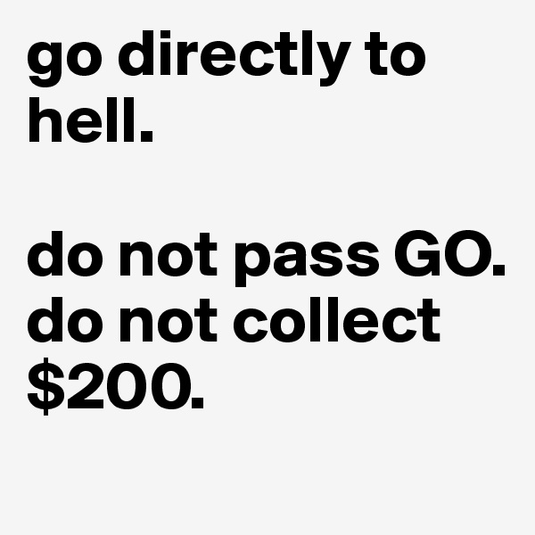 go directly to hell.  do not pass GO. do not collect $200.
