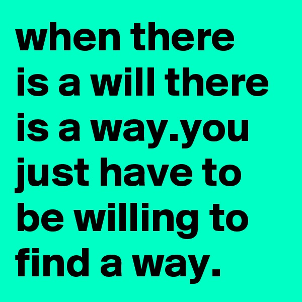 when there is a will there is a way.you just have to be willing to find a way.