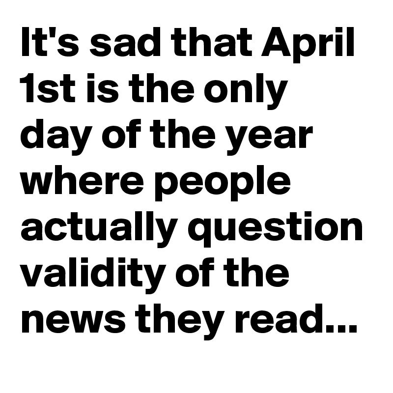 It's sad that April 1st is the only day of the year where people actually question validity of the news they read...