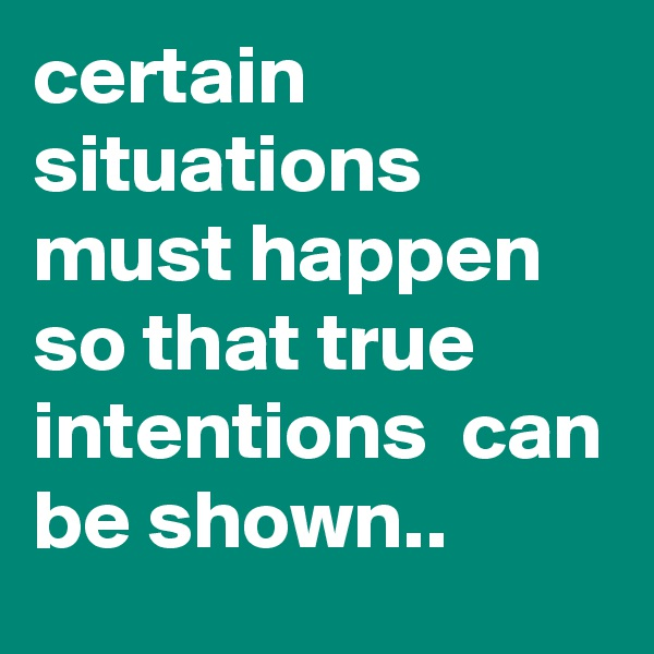 certain situations must happen so that true intentions  can be shown..