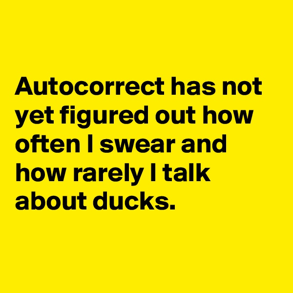 Autocorrect has not yet figured out how often I swear and how rarely I talk about ducks.