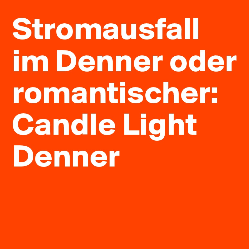 Stromausfall im Denner oder romantischer: Candle Light Denner