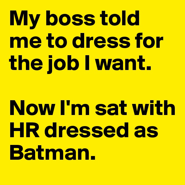 My boss told me to dress for the job I want.  Now I'm sat with HR dressed as Batman.