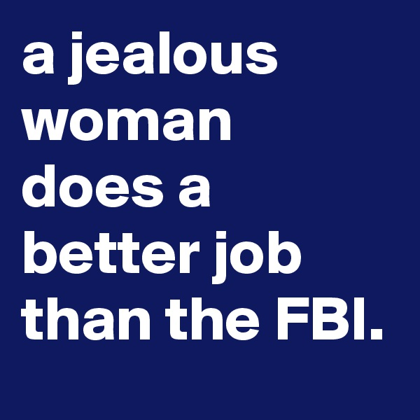 a jealous woman does a better job than the FBI.