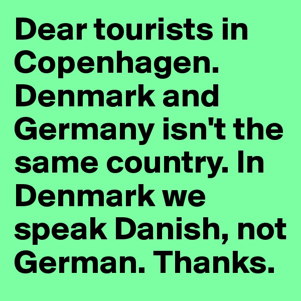 Dear tourists in Copenhagen. Denmark and Germany isn't the same country. In Denmark we speak Danish, not German. Thanks.