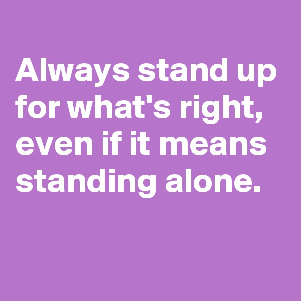 Always stand up for what's right, even if it means standing alone.