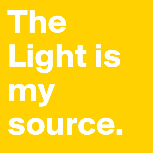 The Light is my source.