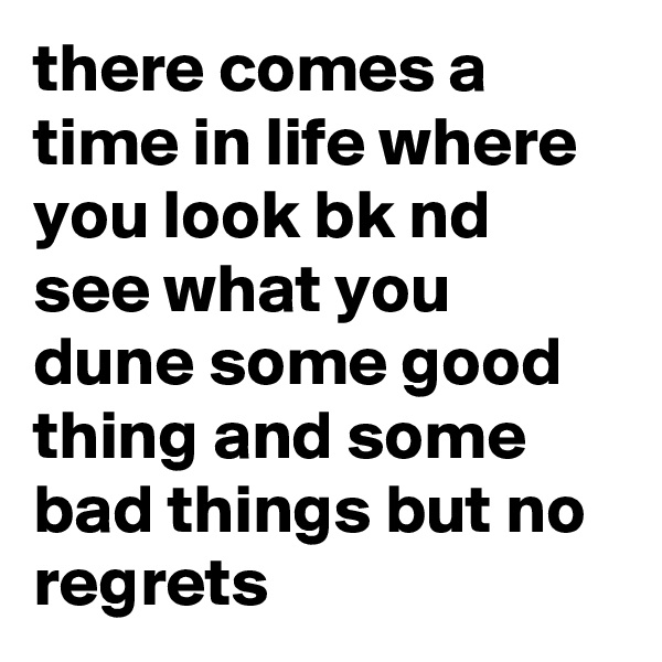 there comes a time in life where you look bk nd see what you dune some good thing and some bad things but no regrets