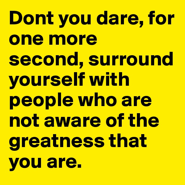 Dont you dare, for one more second, surround yourself with people who are not aware of the greatness that you are.
