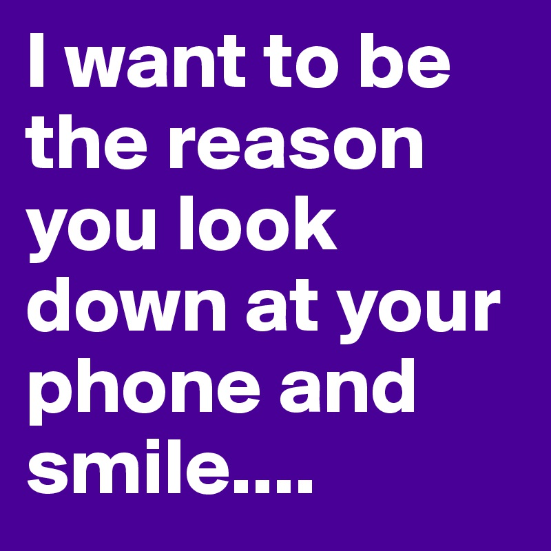 I want to be the reason you look down at your phone and smile....