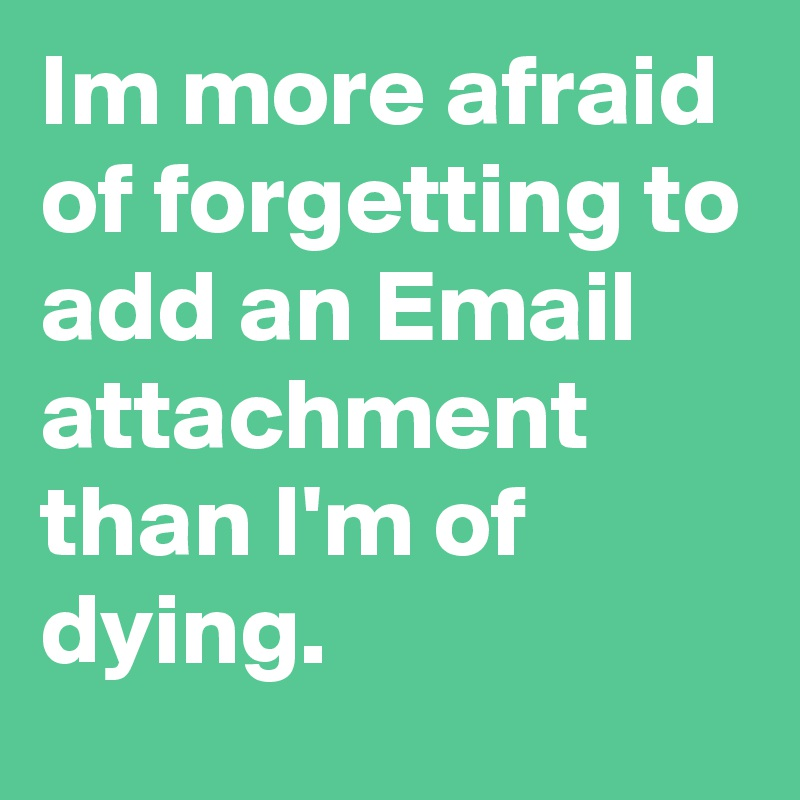 Im more afraid of forgetting to add an Email attachment than I'm of dying.